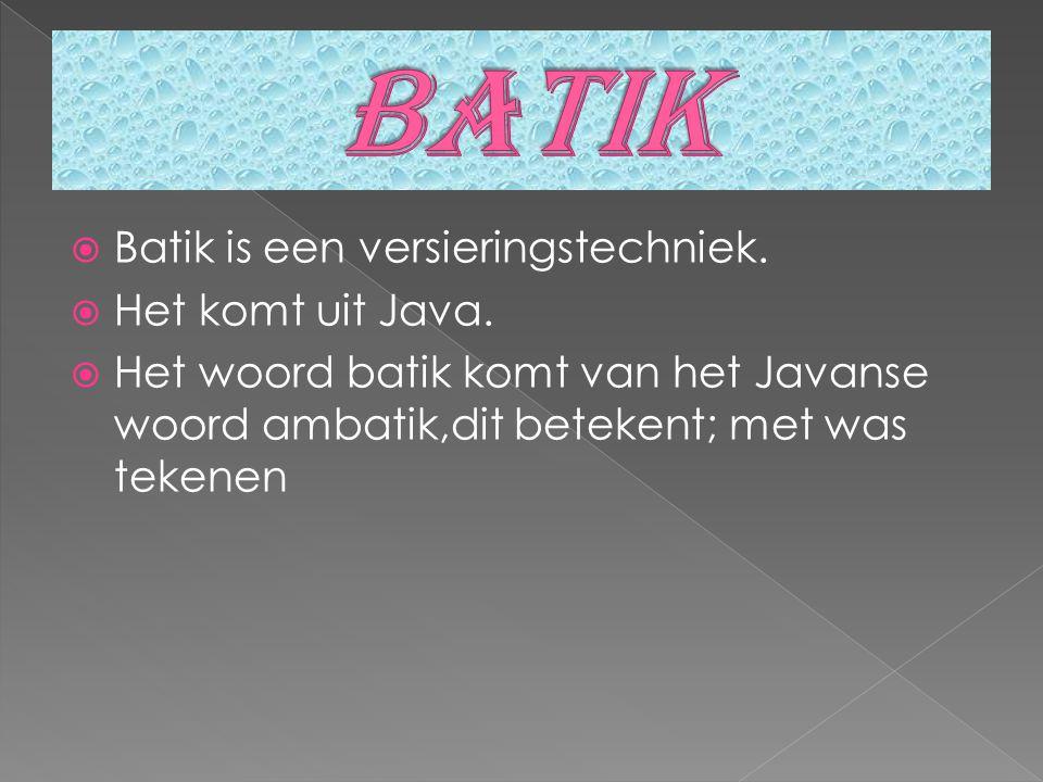  Batik is een versieringstechniek. Het komt uit Java.