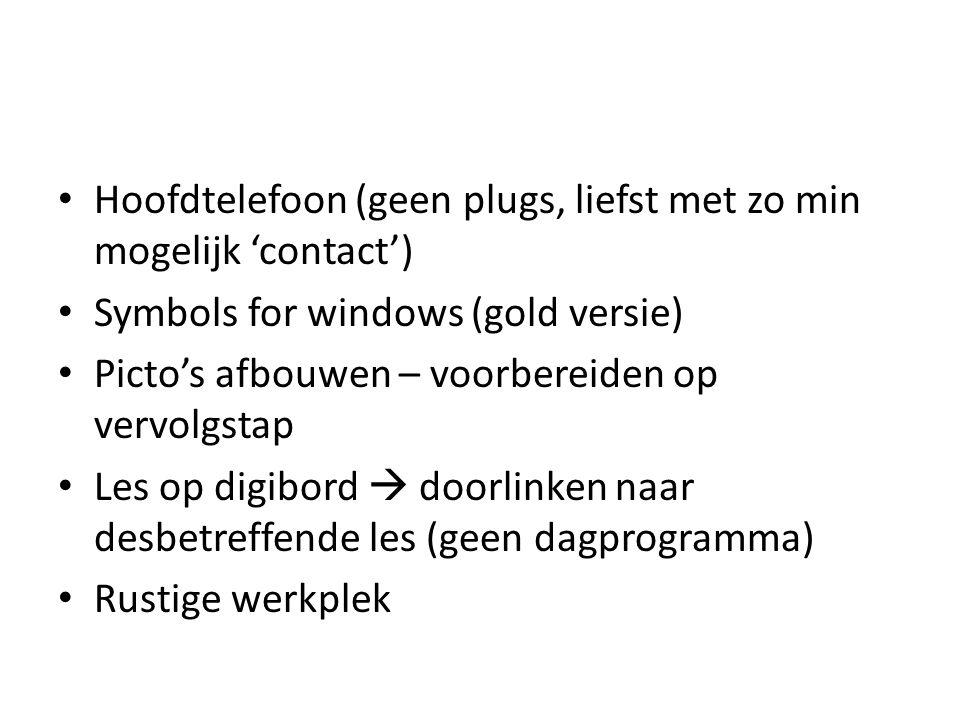 Hoofdtelefoon (geen plugs, liefst met zo min mogelijk 'contact') Symbols for windows (gold versie) Picto's afbouwen – voorbereiden op vervolgstap Les op digibord  doorlinken naar desbetreffende les (geen dagprogramma) Rustige werkplek