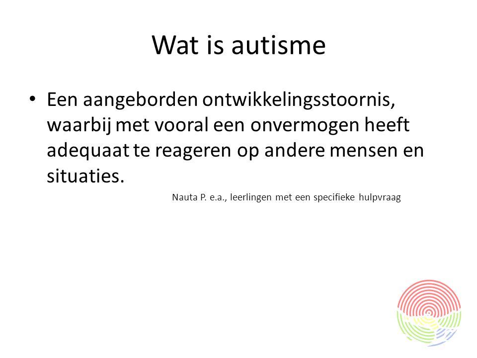 Wat is autisme Een aangeborden ontwikkelingsstoornis, waarbij met vooral een onvermogen heeft adequaat te reageren op andere mensen en situaties.