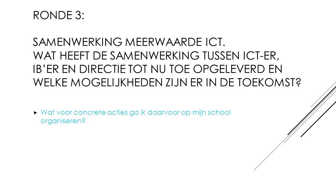 RONDE 3: SAMENWERKING MEERWAARDE ICT. WAT HEEFT DE SAMENWERKING TUSSEN ICT-ER, IB'ER EN DIRECTIE TOT NU TOE OPGELEVERD EN WELKE MOGELIJKHEDEN ZIJN ER