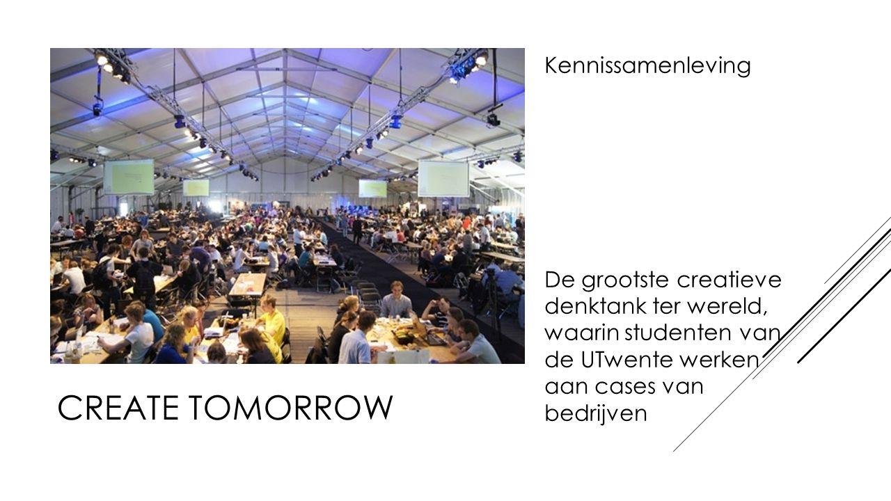 CREATE TOMORROW Kennissamenleving De grootste creatieve denktank ter wereld, waarin studenten van de UTwente werken aan cases van bedrijven