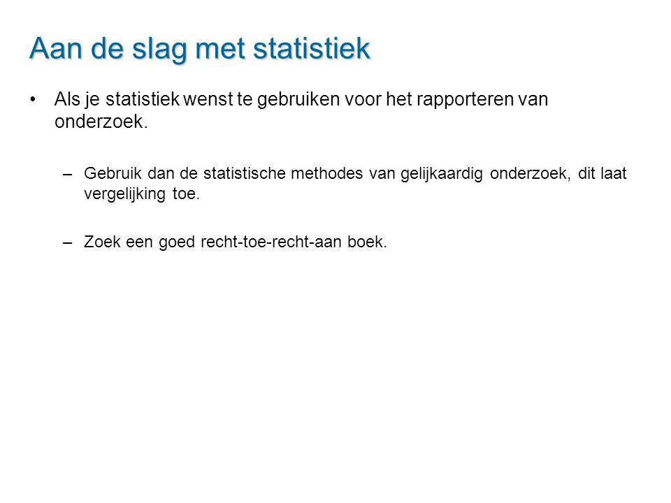 Aan de slag met statistiek Als je statistiek wenst te gebruiken voor het rapporteren van onderzoek. –Gebruik dan de statistische methodes van gelijkaa