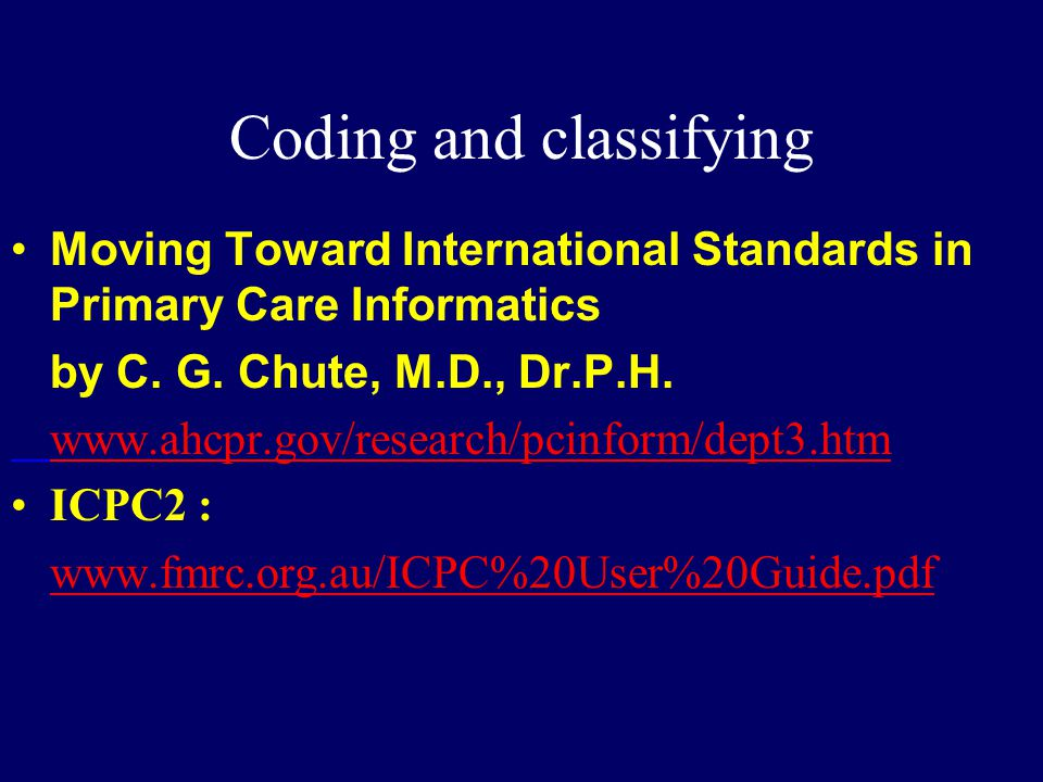 Coding and classifying Moving Toward International Standards in Primary Care Informatics by C. G. Chute, M.D., Dr.P.H. www.ahcpr.gov/research/pcinform