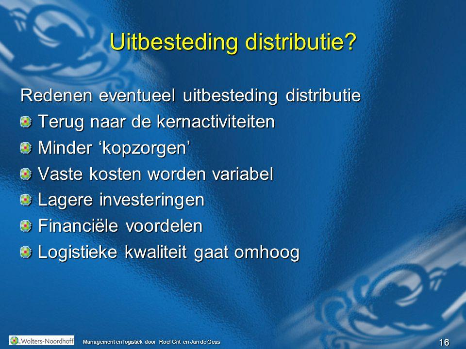 16 Management en logistiek door Roel Grit en Jan de Geus Uitbesteding distributie? Redenen eventueel uitbesteding distributie Terug naar de kernactivi
