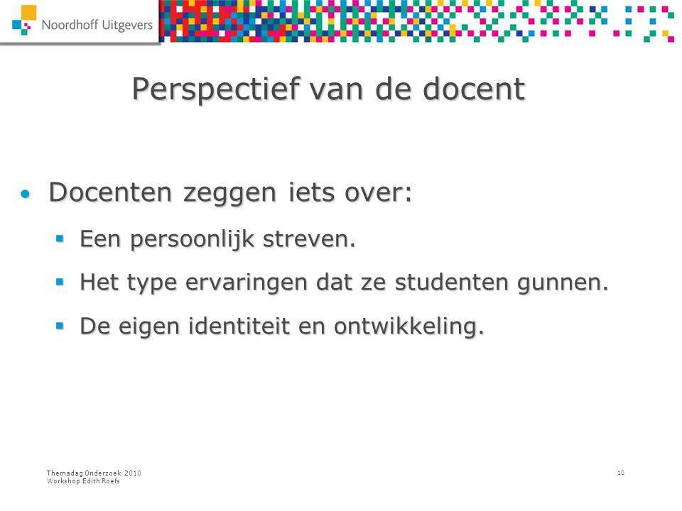 Themadag Onderzoek 2010 Workshop Edith Roefs 10 Perspectief van de docent Perspectief van de docent Docenten zeggen iets over: Docenten zeggen iets ov
