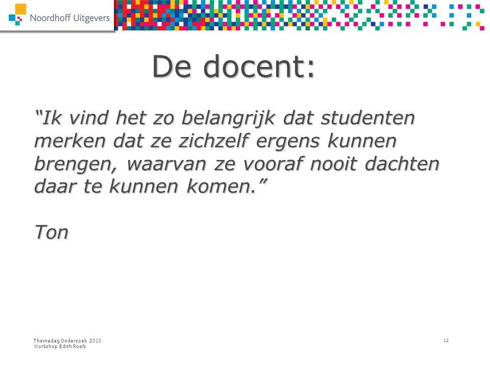 """Themadag Onderzoek 2010 Workshop Edith Roefs 12 De docent: De docent: """"Ik vind het zo belangrijk dat studenten merken dat ze zichzelf ergens kunnen br"""