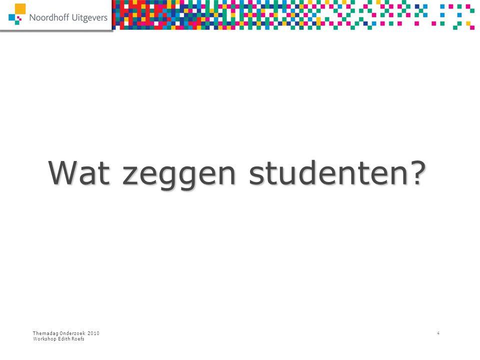Themadag Onderzoek 2010 Workshop Edith Roefs 4 Wat zeggen studenten? Wat zeggen studenten?