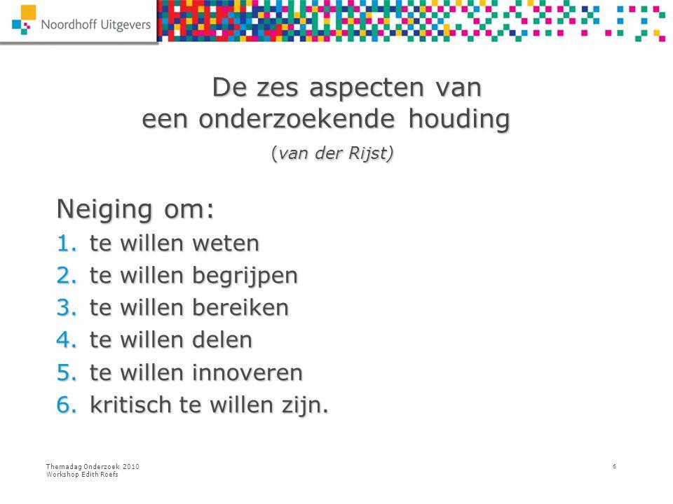 Themadag Onderzoek 2010 Workshop Edith Roefs 6 De zes aspecten van een onderzoekende houding (van der Rijst) Neiging om: 1.te willen weten 2.te willen