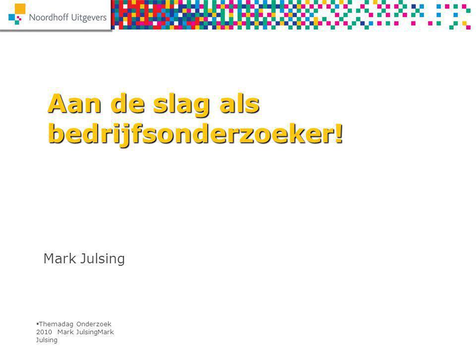  Themadag Onderzoek 2010 Mark JulsingMark Julsing Aan de slag als bedrijfsonderzoeker.