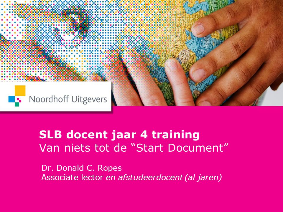 "SLB docent jaar 4 training Van niets tot de ""Start Document"" Dr. Donald C. Ropes Associate lector en afstudeerdocent (al jaren)"
