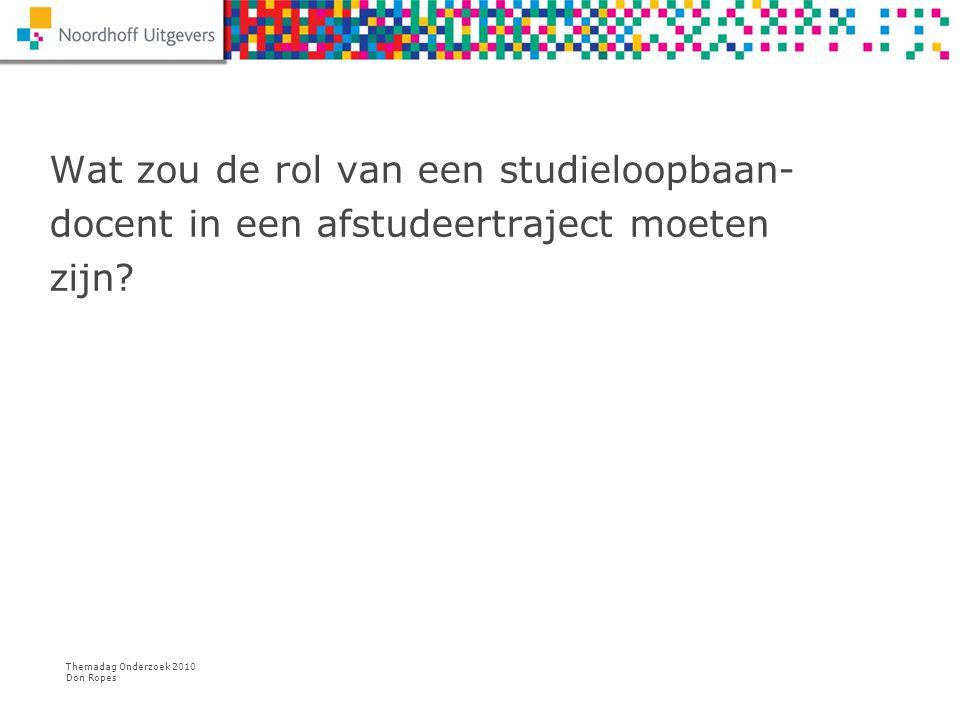 Themadag Onderzoek 2010 Don Ropes Wat zou de rol van een studieloopbaan- docent in een afstudeertraject moeten zijn?