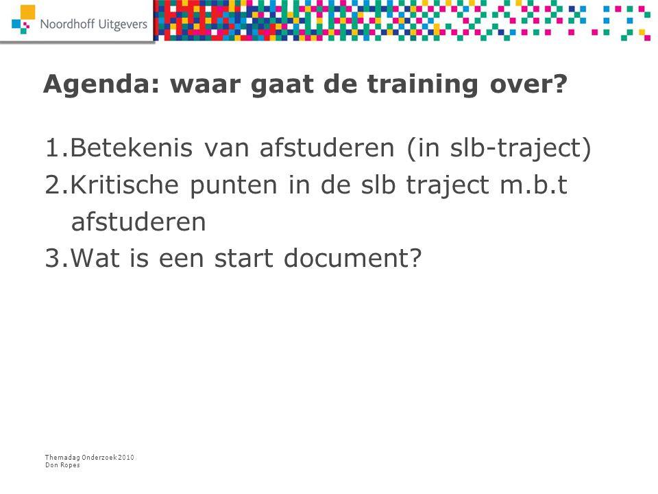 Themadag Onderzoek 2010 Don Ropes Agenda: waar gaat de training over? 1.Betekenis van afstuderen (in slb-traject) 2.Kritische punten in de slb traject