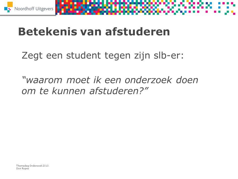 """Themadag Onderzoek 2010 Don Ropes Betekenis van afstuderen Zegt een student tegen zijn slb-er: """"waarom moet ik een onderzoek doen om te kunnen afstude"""