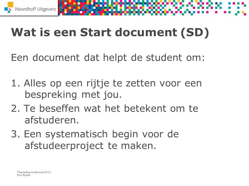 Themadag Onderzoek 2010 Don Ropes Wat is een Start document (SD) Een document dat helpt de student om: 1. Alles op een rijtje te zetten voor een bespr