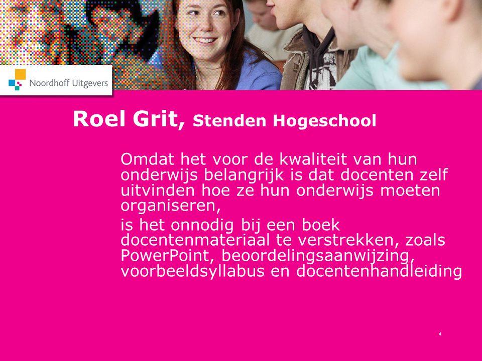4 Roel Grit, Stenden Hogeschool Omdat het voor de kwaliteit van hun onderwijs belangrijk is dat docenten zelf uitvinden hoe ze hun onderwijs moeten or