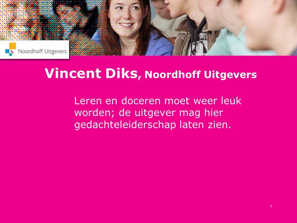5 Vincent Diks, Noordhoff Uitgevers Leren en doceren moet weer leuk worden; de uitgever mag hier gedachteleiderschap laten zien.