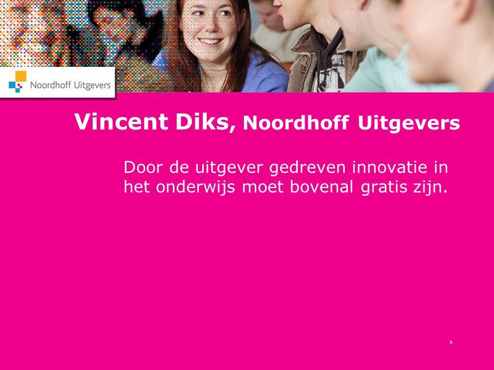 9 Vincent Diks, Noordhoff Uitgevers Door de uitgever gedreven innovatie in het onderwijs moet bovenal gratis zijn.