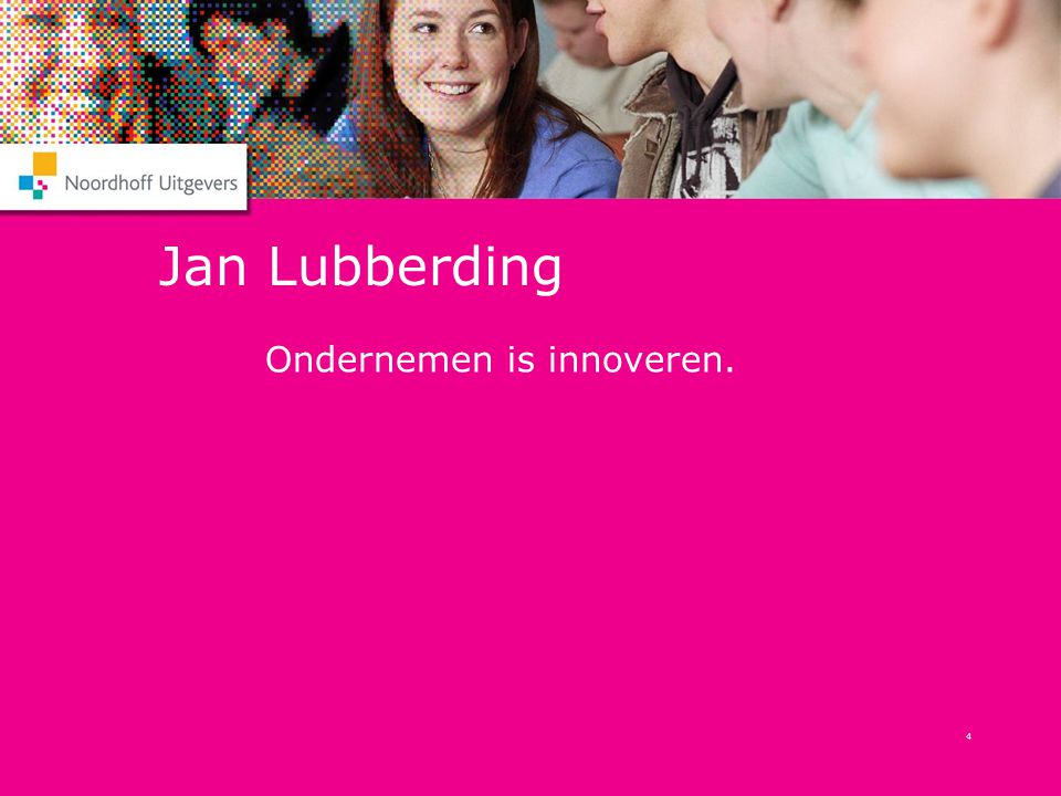 4 Jan Lubberding Ondernemen is innoveren.