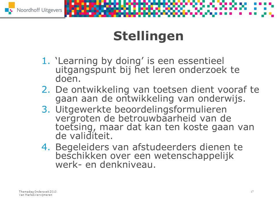 Themadag Onderzoek 2010 Van Marle&Verwijmeren 17 Stellingen 1.'Learning by doing' is een essentieel uitgangspunt bij het leren onderzoek te doen. 2.De