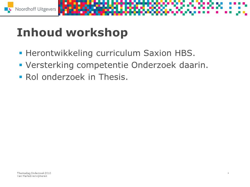 Themadag Onderzoek 2010 Van Marle&Verwijmeren 4 Inhoud workshop  Herontwikkeling curriculum Saxion HBS.  Versterking competentie Onderzoek daarin. 