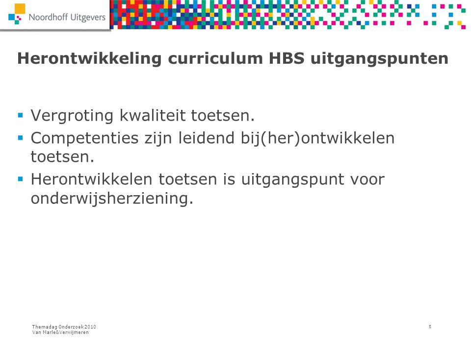 Themadag Onderzoek 2010 Van Marle&Verwijmeren 5 Herontwikkeling curriculum HBS uitgangspunten  Vergroting kwaliteit toetsen.  Competenties zijn leid