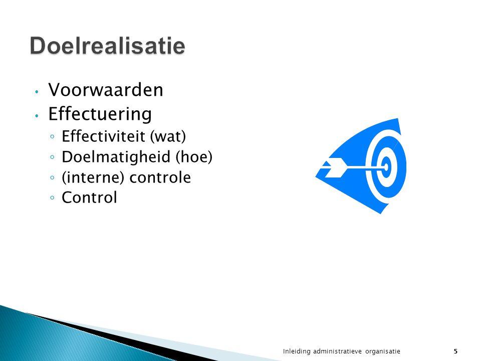 Inleiding administratieve organisatie5 Voorwaarden Effectuering ◦ Effectiviteit (wat) ◦ Doelmatigheid (hoe) ◦ (interne) controle ◦ Control Doelrealisa