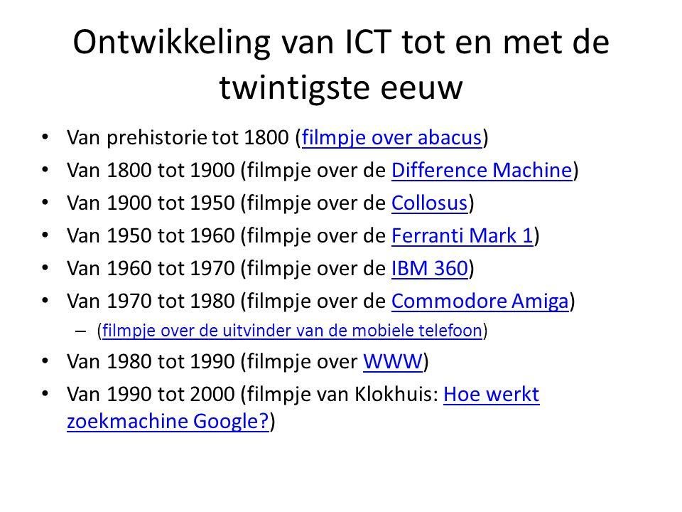 Ontwikkeling van ICT tot en met de twintigste eeuw Van prehistorie tot 1800 (filmpje over abacus)filmpje over abacus Van 1800 tot 1900 (filmpje over de Difference Machine)Difference Machine Van 1900 tot 1950 (filmpje over de Collosus)Collosus Van 1950 tot 1960 (filmpje over de Ferranti Mark 1)Ferranti Mark 1 Van 1960 tot 1970 (filmpje over de IBM 360)IBM 360 Van 1970 tot 1980 (filmpje over de Commodore Amiga)Commodore Amiga – (filmpje over de uitvinder van de mobiele telefoon)filmpje over de uitvinder van de mobiele telefoon Van 1980 tot 1990 (filmpje over WWW)WWW Van 1990 tot 2000 (filmpje van Klokhuis: Hoe werkt zoekmachine Google )Hoe werkt zoekmachine Google