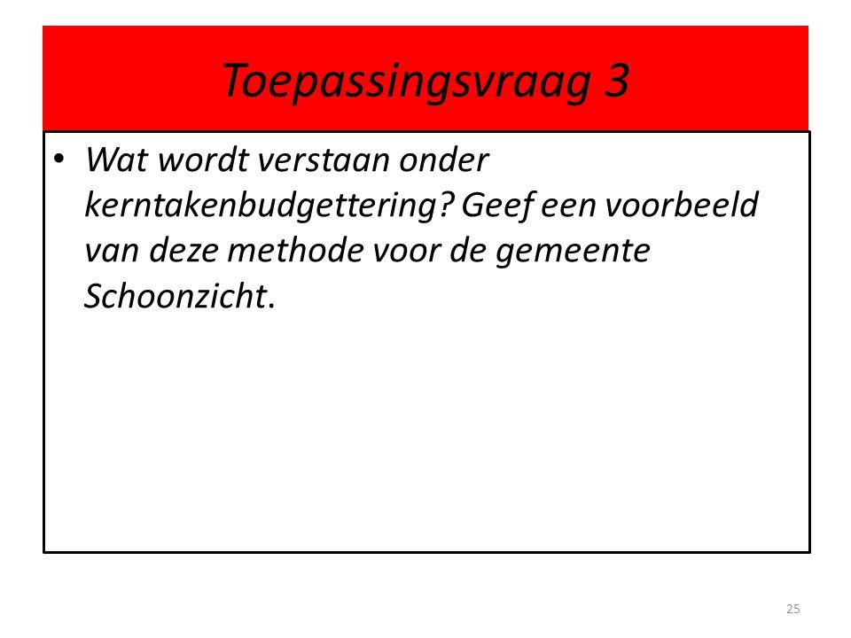 Toepassingsvraag 3 Wat wordt verstaan onder kerntakenbudgettering? Geef een voorbeeld van deze methode voor de gemeente Schoonzicht. 25