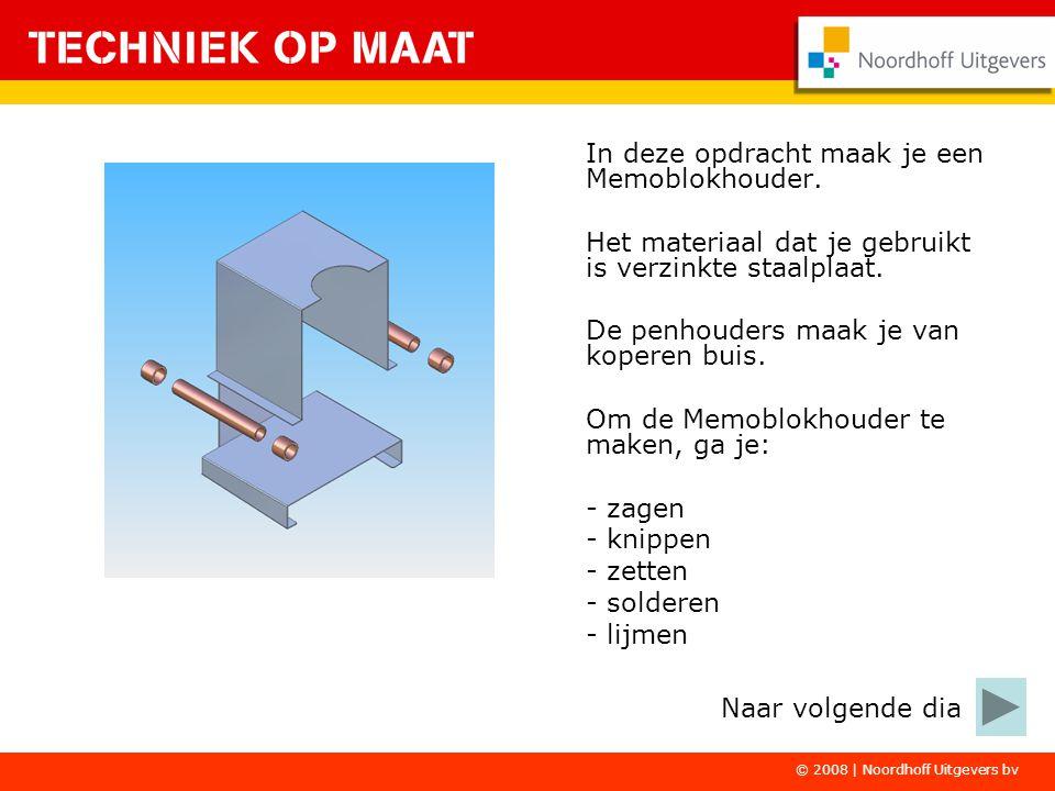 © 2008 | Noordhoff Uitgevers bv In deze opdracht maak je een Memoblokhouder. Het materiaal dat je gebruikt is verzinkte staalplaat. De penhouders maak
