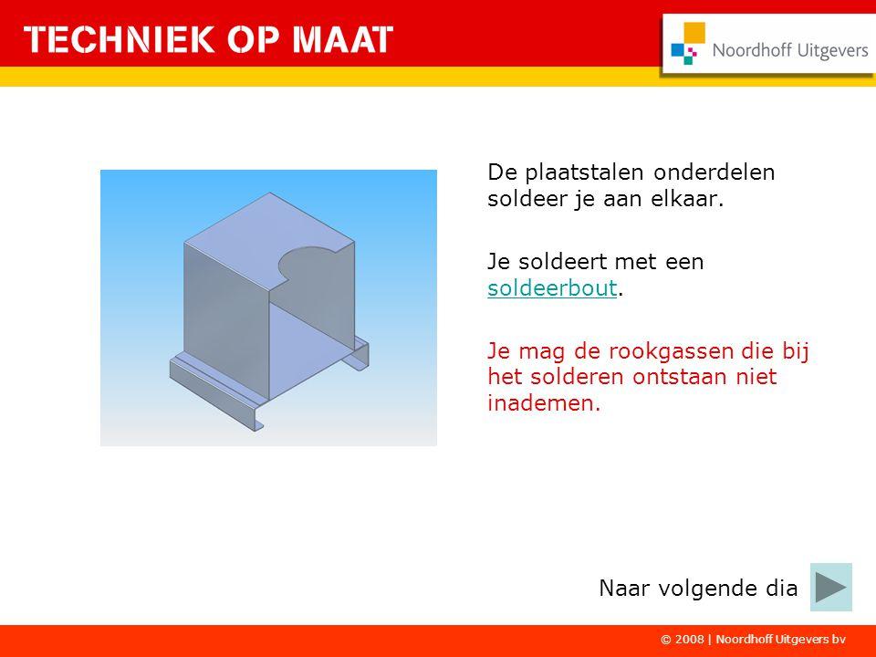 © 2008 | Noordhoff Uitgevers bv De plaatstalen onderdelen soldeer je aan elkaar. Je soldeert met een soldeerbout. soldeerbout Je mag de rookgassen die