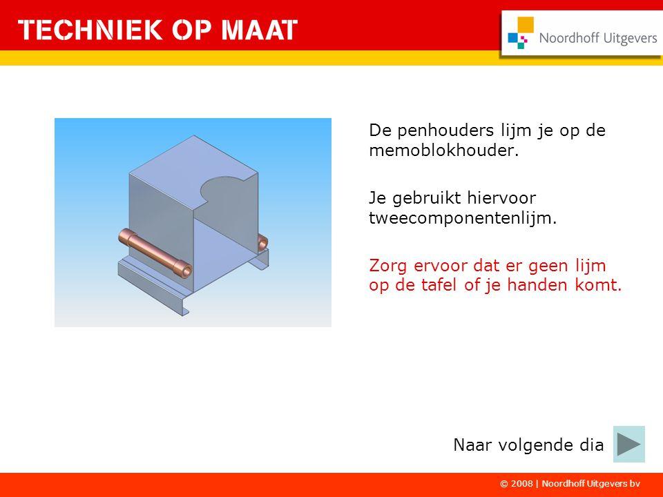 © 2008 | Noordhoff Uitgevers bv De penhouders lijm je op de memoblokhouder. Je gebruikt hiervoor tweecomponentenlijm. Zorg ervoor dat er geen lijm op