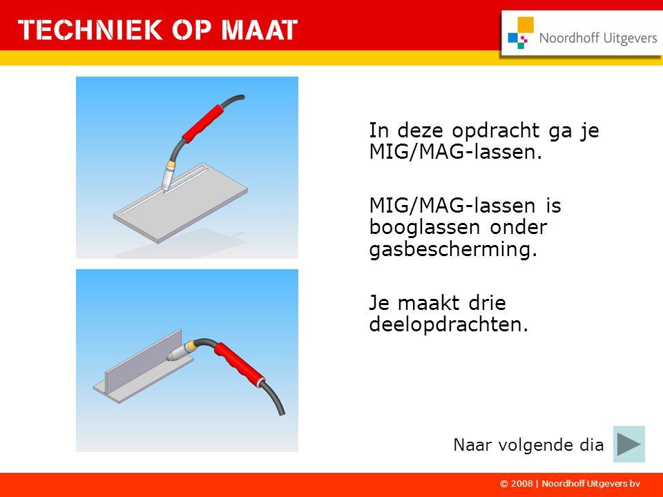 © 2008 | Noordhoff Uitgevers bv In deze opdracht ga je MIG/MAG-lassen. MIG/MAG-lassen is booglassen onder gasbescherming. Je maakt drie deelopdrachten