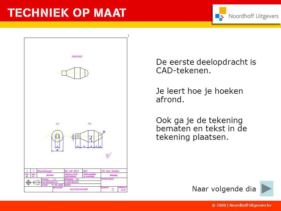 © 2008 | Noordhoff Uitgevers bv De eerste deelopdracht is CAD-tekenen. Je leert hoe je hoeken afrond. Ook ga je de tekening bematen en tekst in de tek