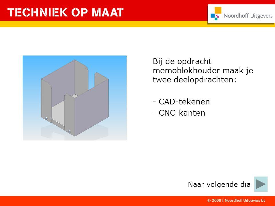 © 2008 | Noordhoff Uitgevers bv Bij de opdracht memoblokhouder maak je twee deelopdrachten: - CAD-tekenen - CNC-kanten Naar volgende dia