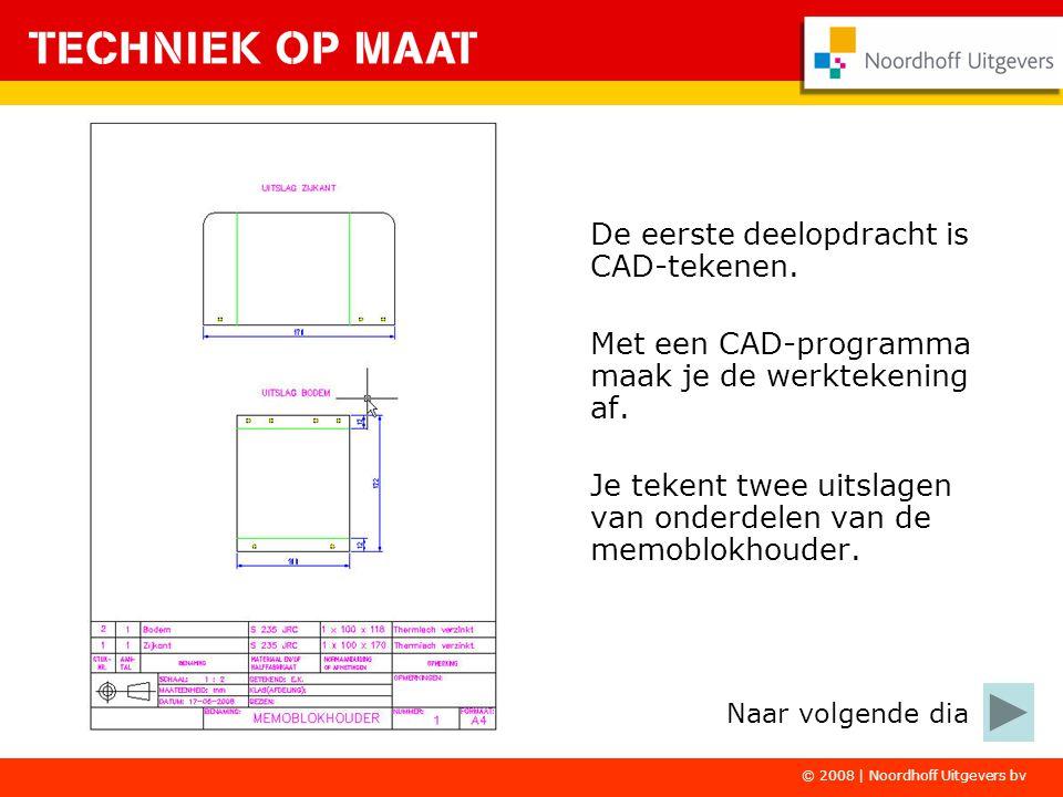 © 2008 | Noordhoff Uitgevers bv De eerste deelopdracht is CAD-tekenen. Met een CAD-programma maak je de werktekening af. Je tekent twee uitslagen van