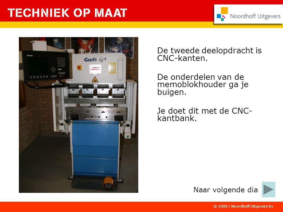 © 2008 | Noordhoff Uitgevers bv De tweede deelopdracht is CNC-kanten. De onderdelen van de memoblokhouder ga je buigen. Je doet dit met de CNC- kantba