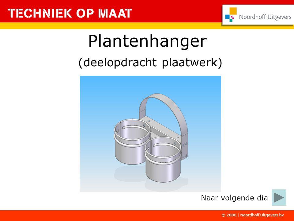 © 2008 | Noordhoff Uitgevers bv Plantenhanger (deelopdracht plaatwerk) Naar volgende dia