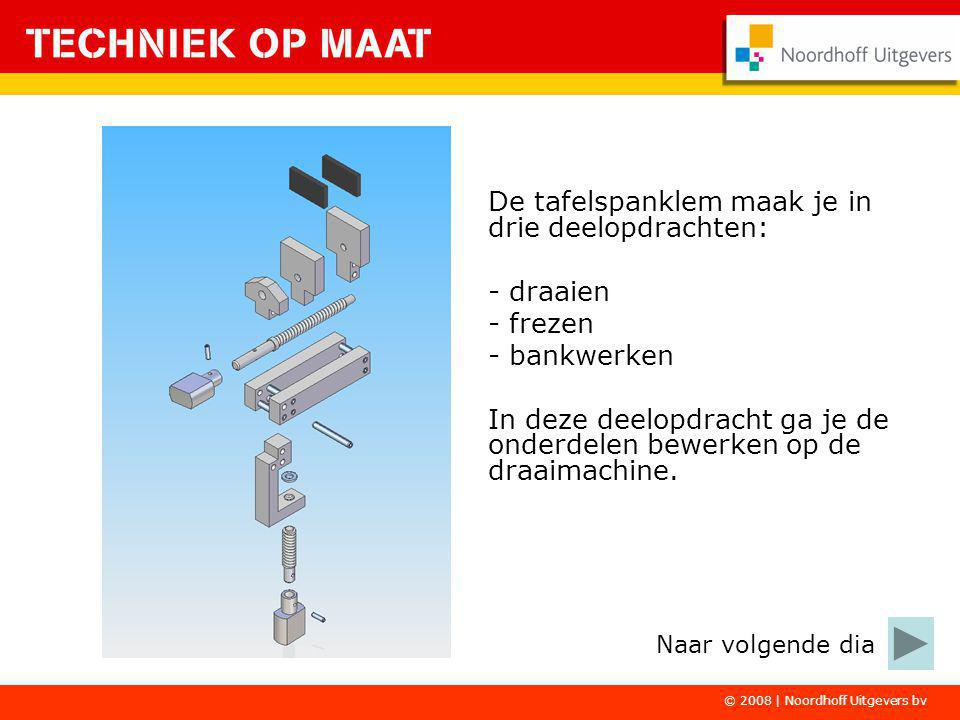 © 2008 | Noordhoff Uitgevers bv De tafelspanklem maak je in drie deelopdrachten: - draaien - frezen - bankwerken In deze deelopdracht ga je de onderdelen bewerken op de draaimachine.