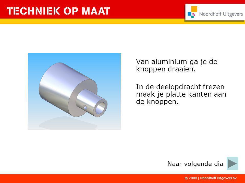© 2008 | Noordhoff Uitgevers bv Van aluminium ga je de knoppen draaien. In de deelopdracht frezen maak je platte kanten aan de knoppen. Naar volgende