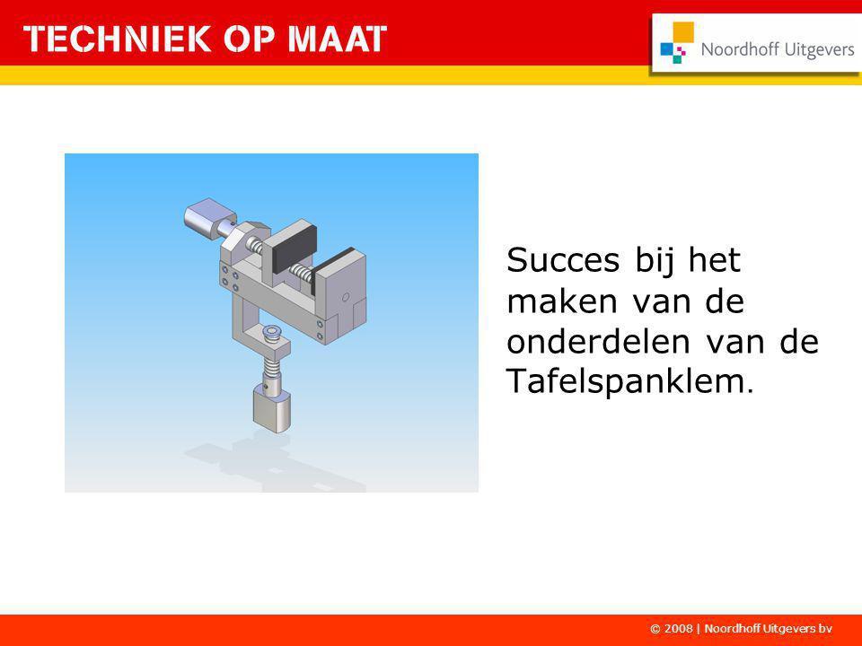 Succes bij het maken van de onderdelen van de Tafelspanklem. © 2008 | Noordhoff Uitgevers bv