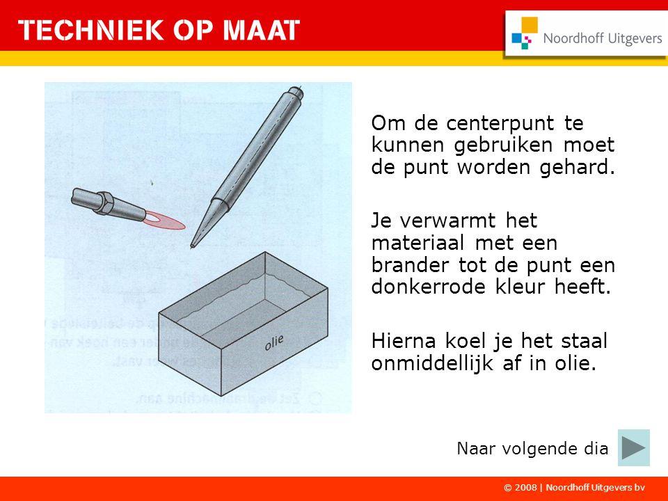 © 2008 | Noordhoff Uitgevers bv Om de centerpunt te kunnen gebruiken moet de punt worden gehard. Je verwarmt het materiaal met een brander tot de punt
