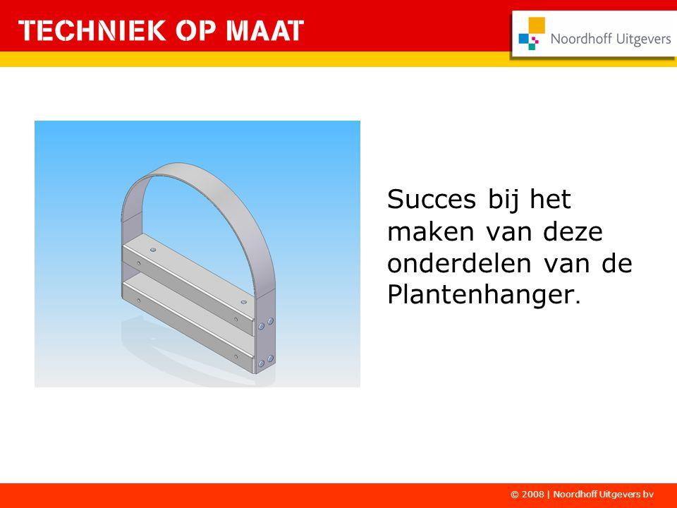 Succes bij het maken van deze onderdelen van de Plantenhanger. © 2008 | Noordhoff Uitgevers bv
