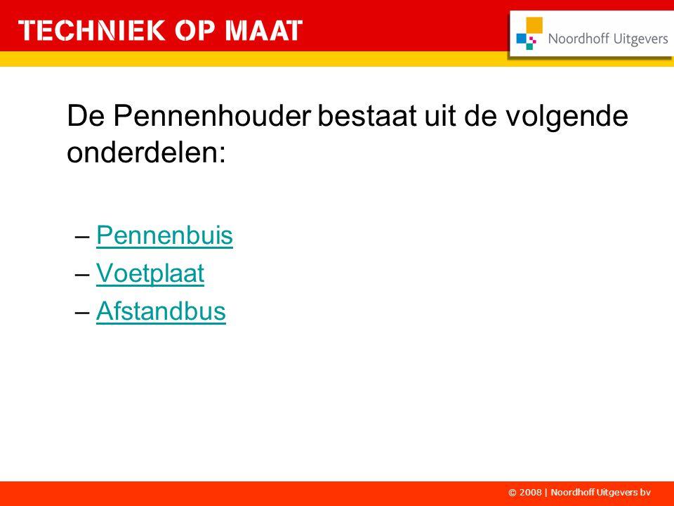 © 2008 | Noordhoff Uitgevers bv De Pennenhouder bestaat uit de volgende onderdelen: –PennenbuisPennenbuis –VoetplaatVoetplaat –AfstandbusAfstandbus