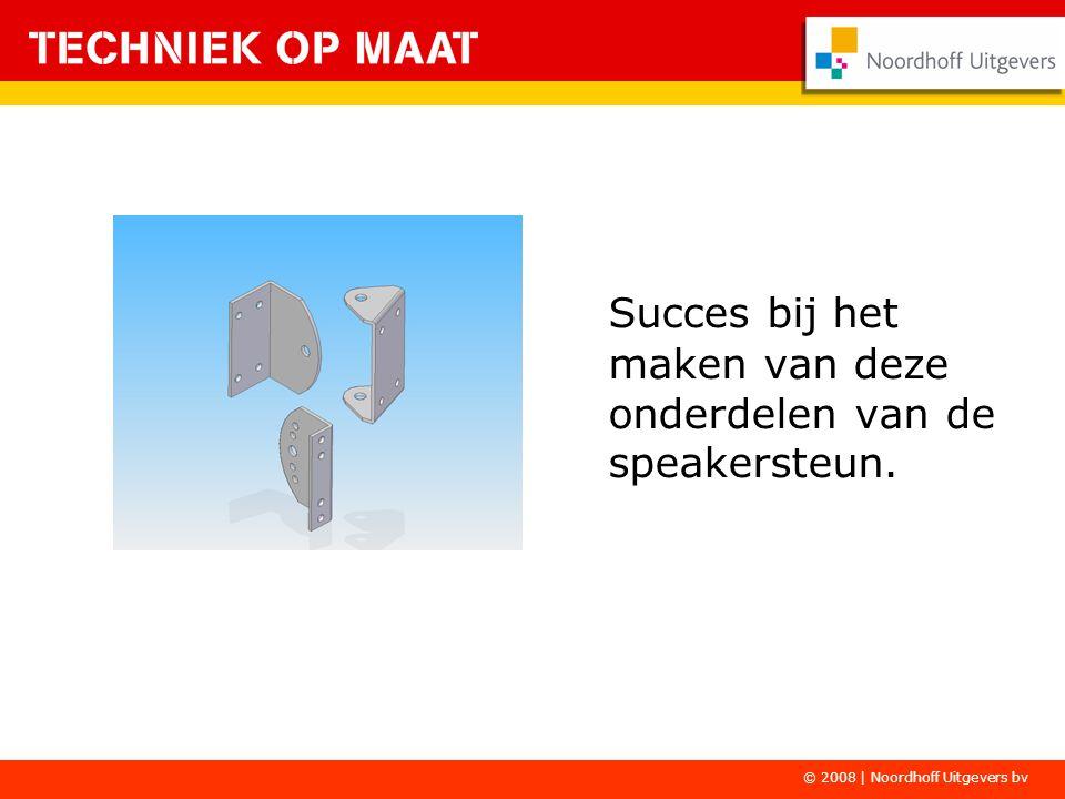 Succes bij het maken van deze onderdelen van de speakersteun. © 2008 | Noordhoff Uitgevers bv