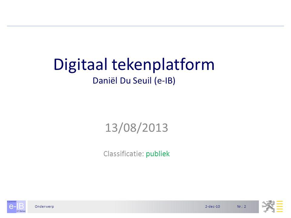 Nr.: 22-dec-10Onderwerp Digitaal tekenplatform Daniël Du Seuil (e-IB) 13/08/2013 Classificatie: publiek