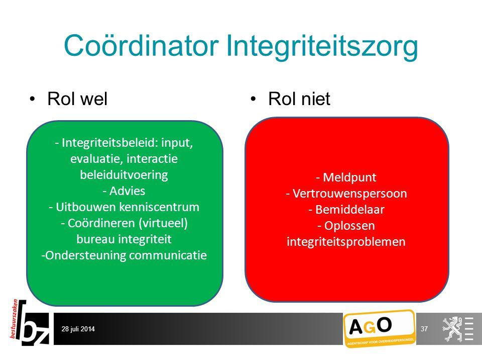 Coördinator Integriteitszorg Rol welRol niet 28 juli 201437 - Integriteitsbeleid: input, evaluatie, interactie beleiduitvoering - Advies - Uitbouwen kenniscentrum - Coördineren (virtueel) bureau integriteit -Ondersteuning communicatie - Meldpunt - Vertrouwenspersoon - Bemiddelaar - Oplossen integriteitsproblemen