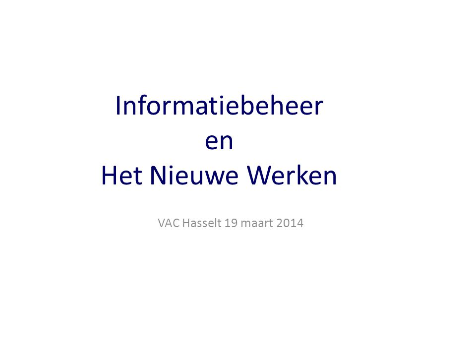 Informatiebeheer en Het Nieuwe Werken VAC Hasselt 19 maart 2014