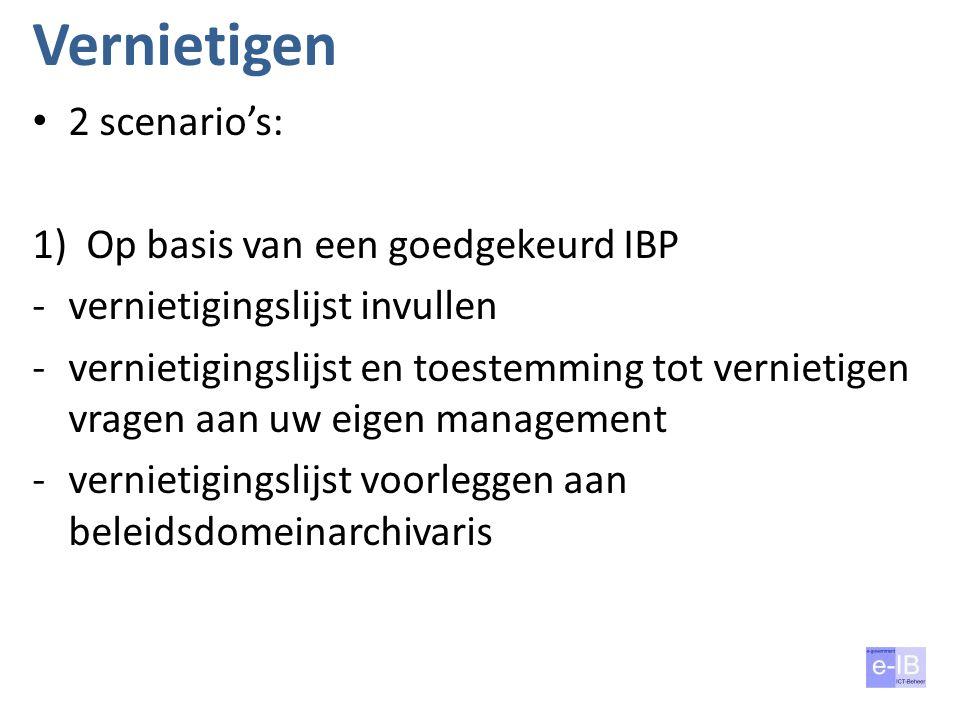 Vernietigen 2 scenario's: 1)Op basis van een goedgekeurd IBP -vernietigingslijst invullen -vernietigingslijst en toestemming tot vernietigen vragen aa
