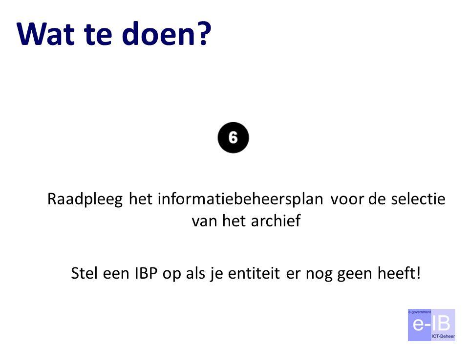 Wat te doen? Raadpleeg het informatiebeheersplan voor de selectie van het archief Stel een IBP op als je entiteit er nog geen heeft!