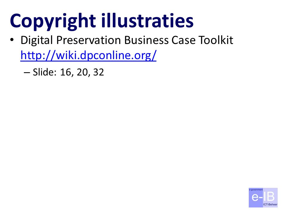 Copyright illustraties Digital Preservation Business Case Toolkit http://wiki.dpconline.org/ http://wiki.dpconline.org/ – Slide: 16, 20, 32